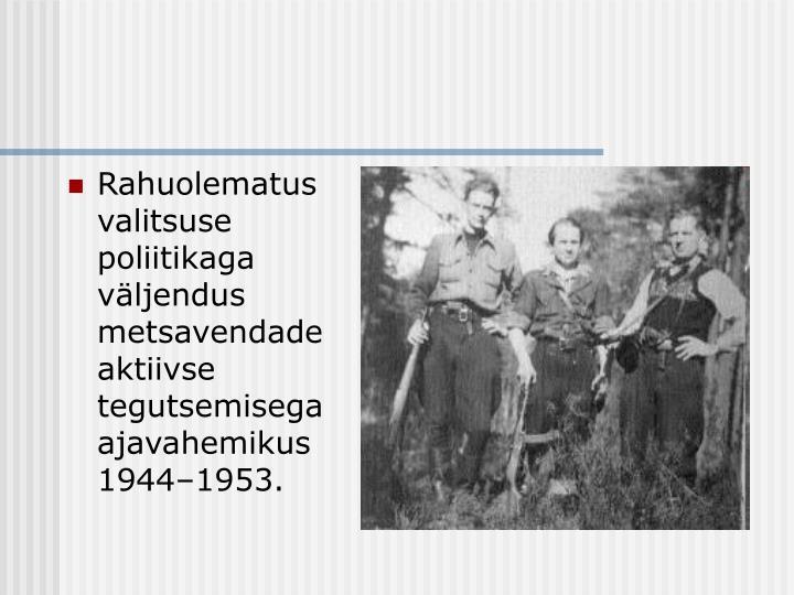 Rahuolematus valitsuse poliitikaga väljendus metsavendade aktiivse tegutsemisega ajavahemikus 1944–1953.