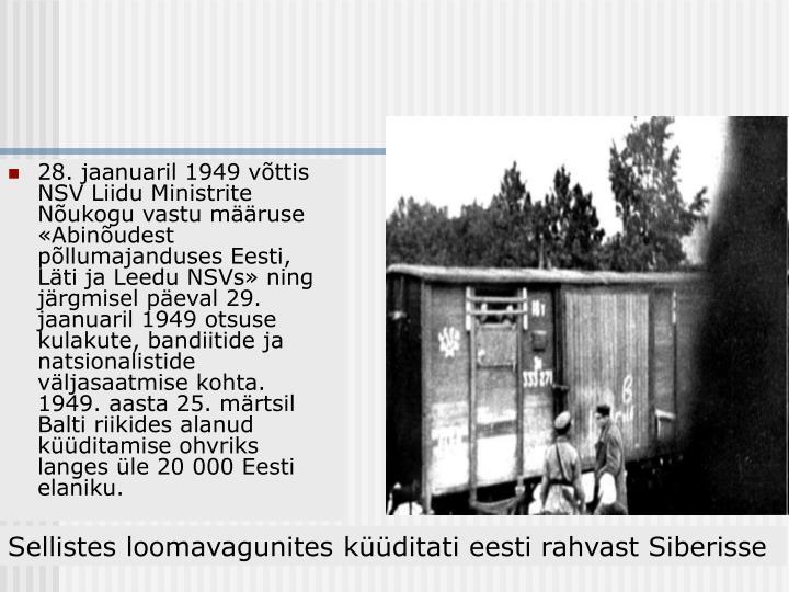28. jaanuaril 1949 võttis NSV Liidu Ministrite Nõukogu vastu määruse «Abinõudest põllumajanduses Eesti, Läti ja Leedu NSVs» ning järgmisel päeval 29. jaanuaril 1949 otsuse kulakute, bandiitide ja natsionalistide väljasaatmise kohta. 1949. aasta 25. märtsil Balti riikides alanud küüditamise ohvriks langes üle 20 000 Eesti elaniku.