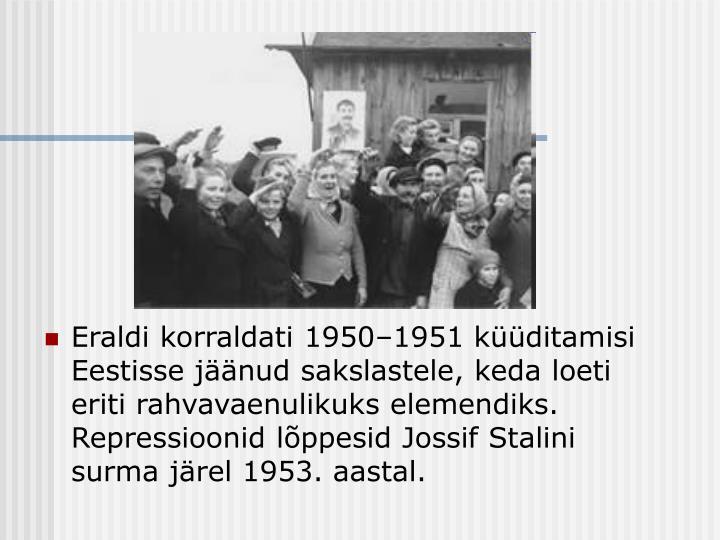 Eraldi korraldati 1950–1951 küüditamisi Eestisse jäänud sakslastele, keda loeti eriti rahvavaenulikuks elemendiks. Repressioonid lõppesid Jossif Stalini surma järel 1953. aastal.