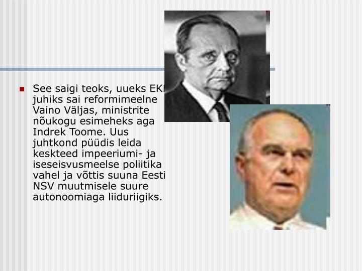 See saigi teoks, uueks EKP juhiks sai reformimeelne Vaino Väljas, ministrite nõukogu esimeheks aga Indrek Toome. Uus juhtkond püüdis leida keskteed impeeriumi- ja iseseisvusmeelse poliitika vahel ja võttis suuna Eesti NSV muutmisele suure autonoomiaga liiduriigiks.