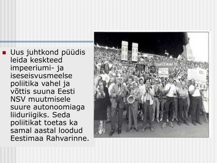 Uus juhtkond püüdis leida keskteed impeeriumi- ja iseseisvusmeelse poliitika vahel ja võttis suuna Eesti NSV muutmisele suure autonoomiaga liiduriigiks. Seda poliitikat toetas ka samal aastal loodud Eestimaa Rahvarinne.