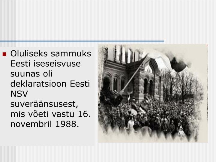 Oluliseks sammuks Eesti iseseisvuse suunas oli deklaratsioon Eesti NSV suveräänsusest, mis võeti vastu 16. novembril 1988.