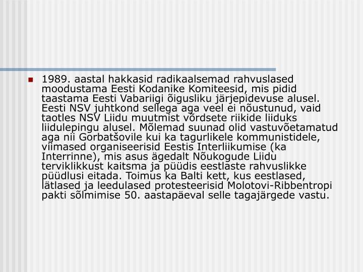 1989. aastal hakkasid radikaalsemad rahvuslased moodustama Eesti Kodanike Komiteesid, mis pidid taastama Eesti Vabariigi õigusliku järjepidevuse alusel. Eesti NSV juhtkond sellega aga veel ei nõustunud, vaid taotles NSV Liidu muutmist võrdsete riikide liiduks liidulepingu alusel. Mõlemad suunad olid vastuvõetamatud aga nii Gorbatšovile kui ka tagurlikele kommunistidele, viimased organiseerisid Eestis Interliikumise (ka Interrinne), mis asus ägedalt Nõukogude Liidu terviklikkust kaitsma ja püüdis eestlaste rahvuslikke püüdlusi eitada. Toimus ka Balti kett, kus eestlased, lätlased ja leedulased protesteerisid Molotovi-Ribbentropi pakti sõlmimise 50. aastapäeval selle tagajärgede vastu.