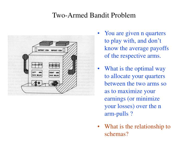 You are given n quarters to play with, and don't know the average payoffs of the respective arms.