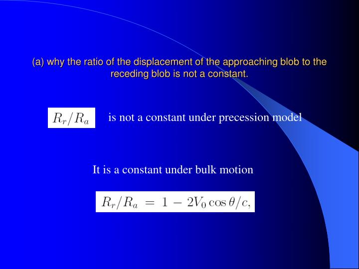 (a) why the ratio of the displacement of the approaching blob to the  receding blob is not a constant.