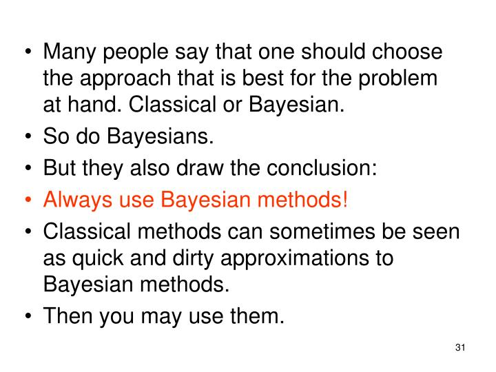Many people say that one should choose the approach that is best for the problem at hand. Classical or Bayesian.