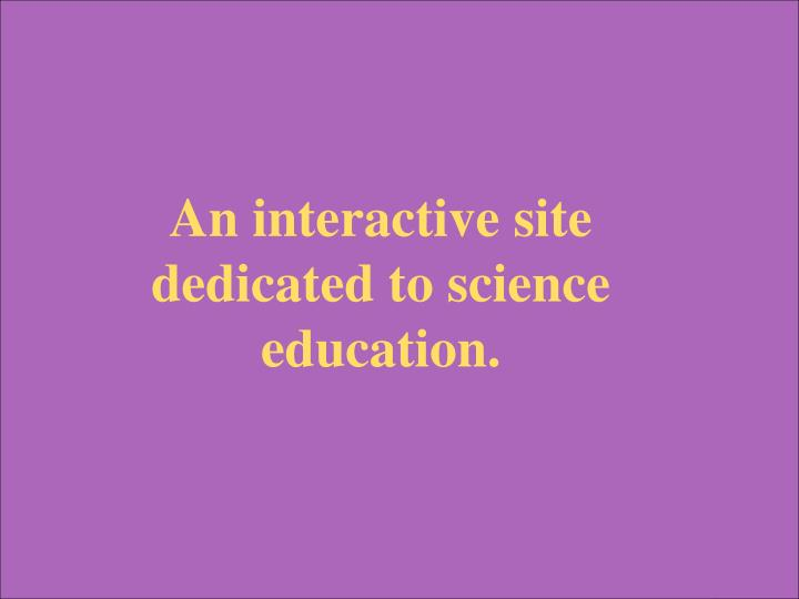 An interactive site dedicated to science education.