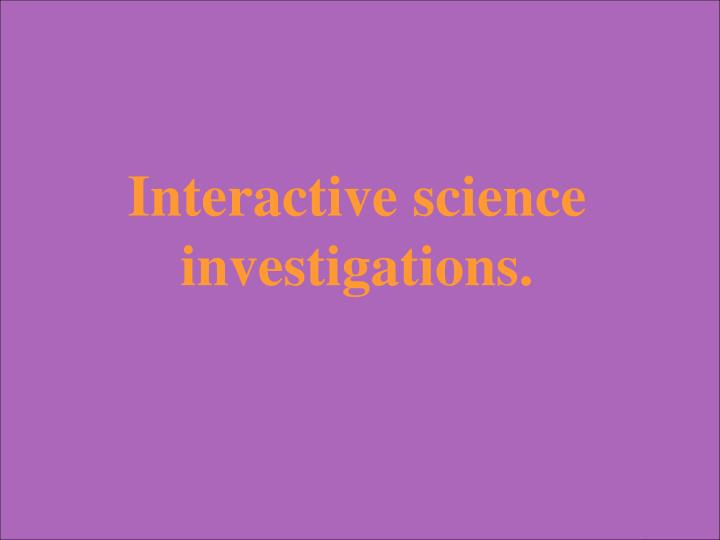 Interactive science investigations.