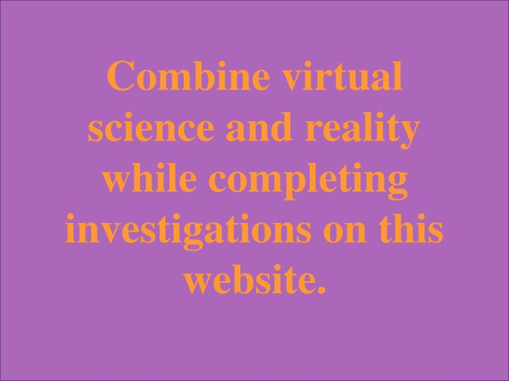 Combine virtual science and reality while completing investigations on this website.