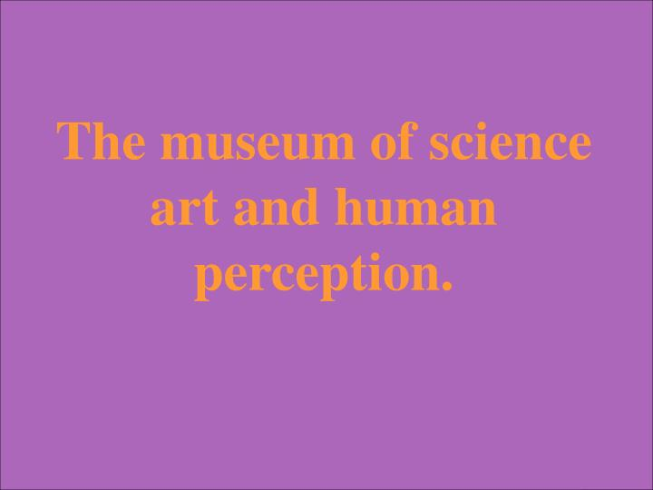 The museum of science art and human perception.