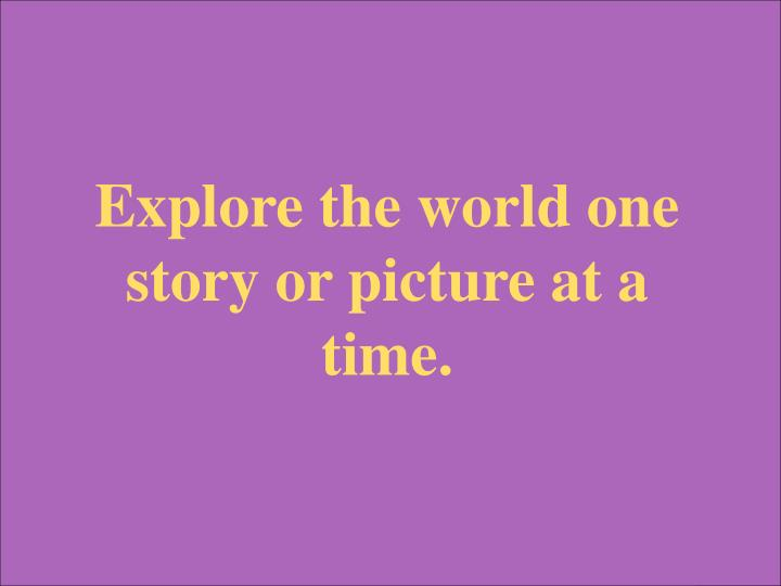 Explore the world one story or picture at a time.