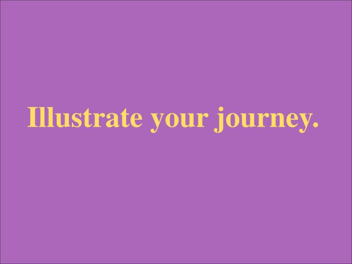 Illustrate your journey.