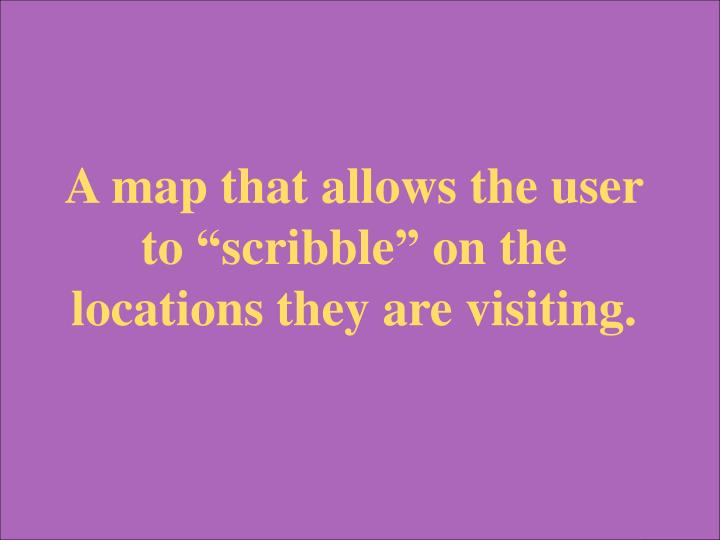 """A map that allows the user to """"scribble"""" on the locations they are visiting."""
