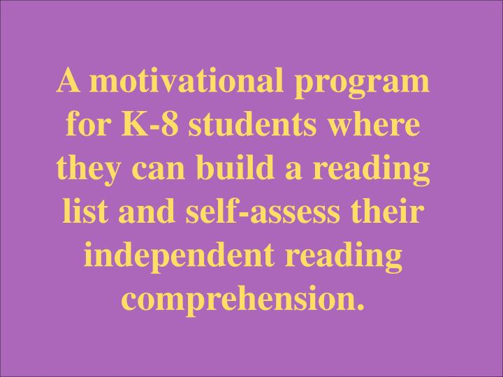 A motivational program for K-8 students where they can build a reading list and self-assess their independent reading comprehension.
