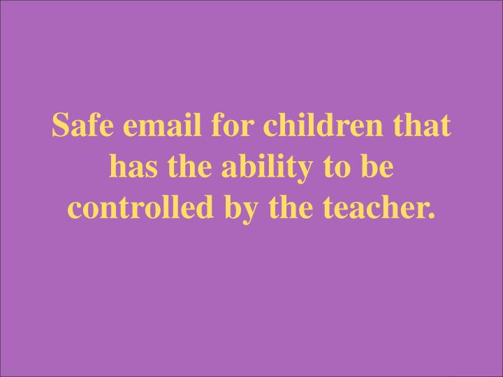 Safe email for children that has the ability to be controlled by the teacher.