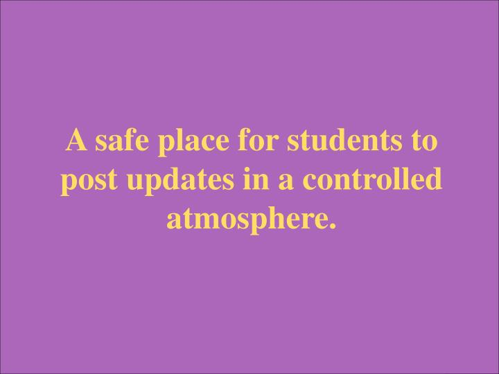 A safe place for students to post updates in a controlled atmosphere.