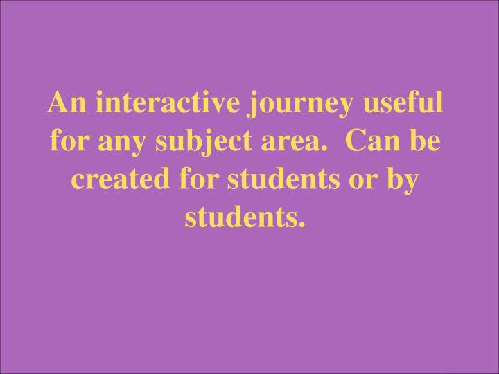An interactive journey useful for any subject area.  Can be created for students or by students.