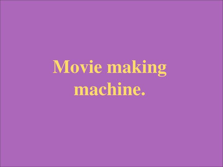 Movie making machine.