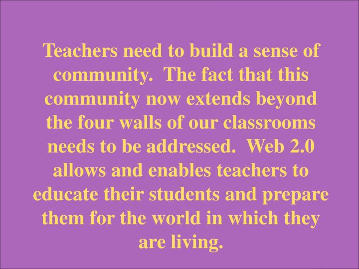 Teachers need to build a sense of community.  The fact that this community now extends beyond the four walls of our classrooms needs to be addressed.  Web 2.0 allows and enables teachers to educate their students and prepare them for the world in which they are living.