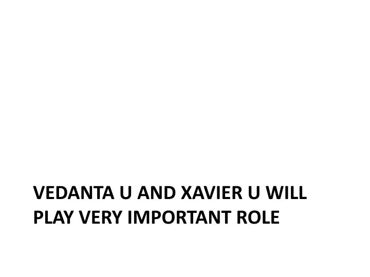Vedanta U and Xavier U will play very important role