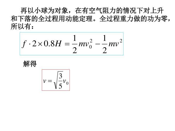 再以小球为对象,在有空气阻力的情况下对上升和下落的全过程用动能定理。全过程重力做的功为零,所以有:
