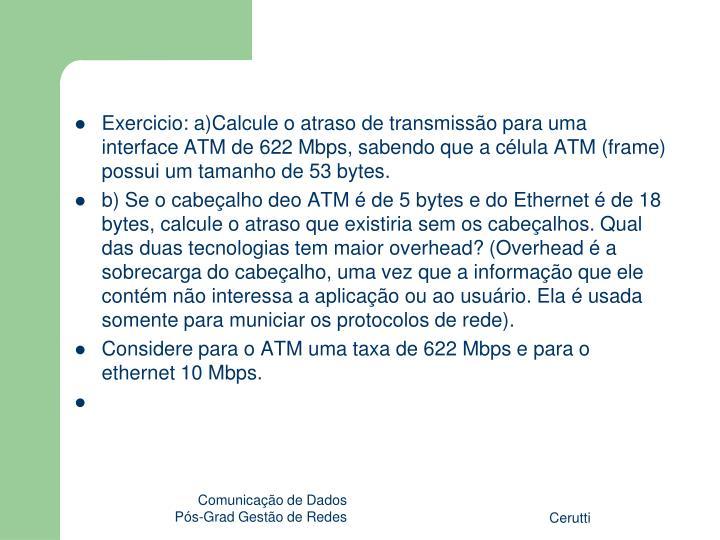 Exercicio: a)Calcule o atraso de transmissão para uma interface ATM de 622 Mbps, sabendo que a célula ATM (frame) possui um tamanho de 53 bytes.
