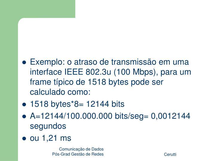 Exemplo: o atraso de transmissão em uma interface IEEE 802.3u (100 Mbps), para um frame típico de 1518 bytes pode ser calculado como:
