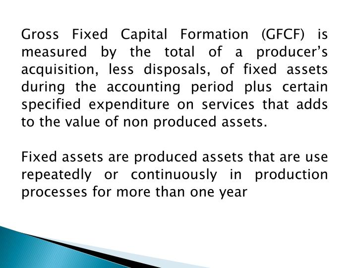 Gross Fixed Capital Formation (GFCF) is measured by the total of a producer's acquisition, less di...