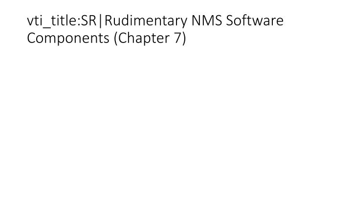 vti_title:SR|Rudimentary NMS Software Components (Chapter 7)