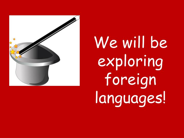 We will be exploring foreign languages!