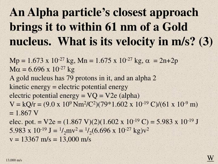 An Alpha particle's closest approach brings it to within 61 nm of a Gold nucleus.  What is its velocity in m/s? (3)