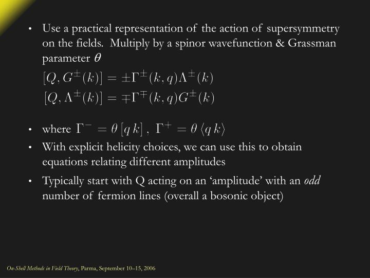 Use a practical representation of the action of supersymmetry on the fields.  Multiply by a spinor wavefunction & Grassman parameter