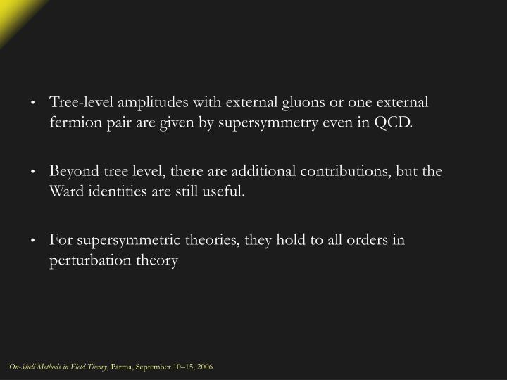 Tree-level amplitudes with external gluons or one external fermion pair are given by supersymmetry even in QCD.