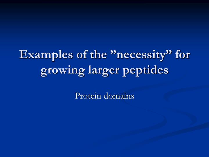 "Examples of the ""necessity"" for growing larger peptides"