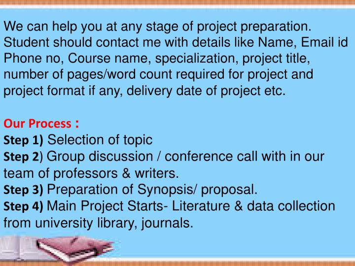 We can help you at any stage of project preparation. Student should contact me with details like Name, Email id Phone no, Course name, specialization, project title, number of pages/word count required for project and project format if any, delivery date of project etc