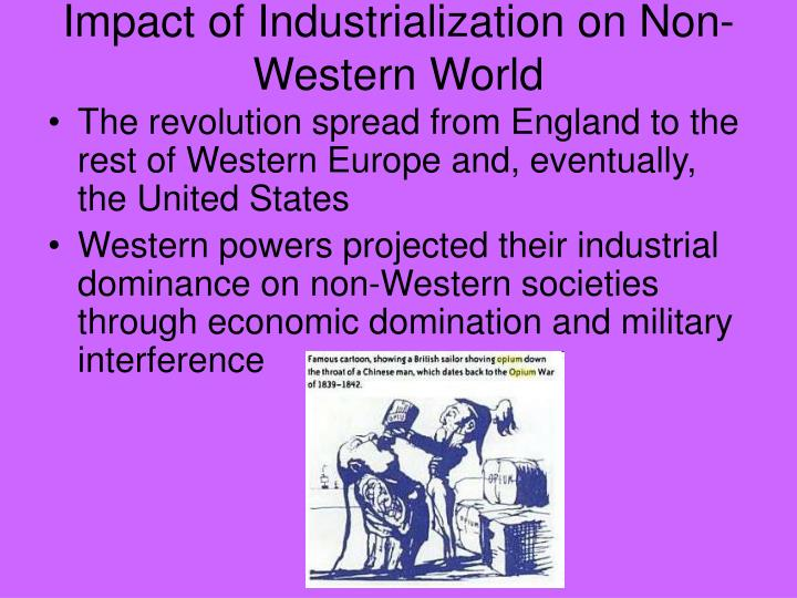 industrial revolution impact western society Almost all areas of the world felt the effects of the industrial revolution  the  textile industry, and railroad lines began to appear across western europe.