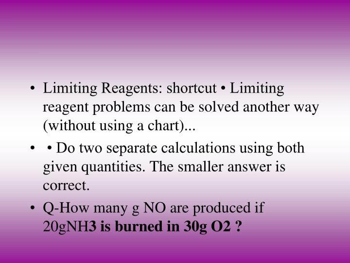 Limiting Reagents: shortcut • Limiting reagent problems can be solved another way (without using a chart)...