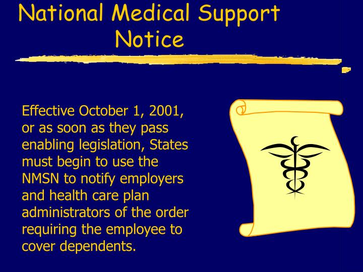 Effective October 1, 2001, or as soon as they pass enabling legislation, States must begin to use the NMSN to notify employers and health care plan administrators of the order requiring the employee to cover dependents.