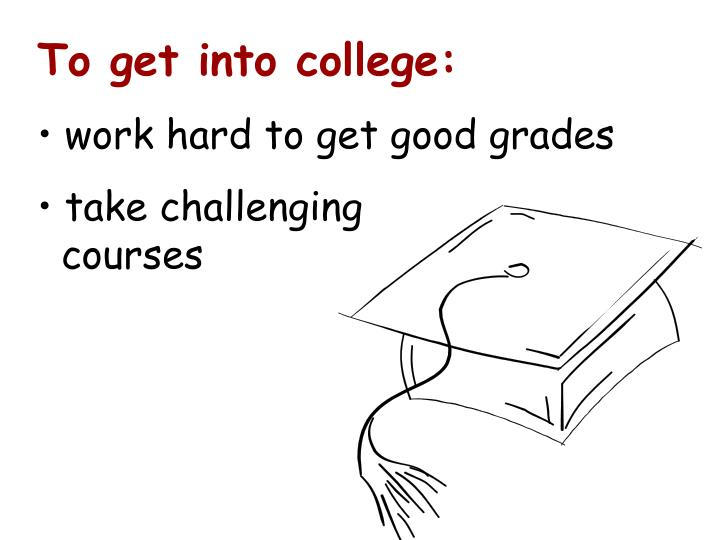 To get into college: