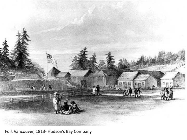 Fort Vancouver, 1813- Hudson's Bay Company