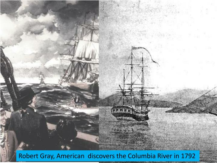 Robert Gray, American  discovers the Columbia River in 1792