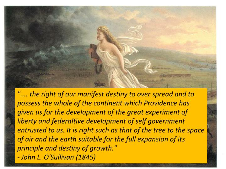 """.... the right of our manifest destiny to over spread and to possess the whole of the continent which Providence has given us for the development of the great experiment of liberty and federaltive development of self government entrusted to us. It is right such as that of the tree to the space of air and the earth suitable for the full expansion of its principle and destiny of growth."""
