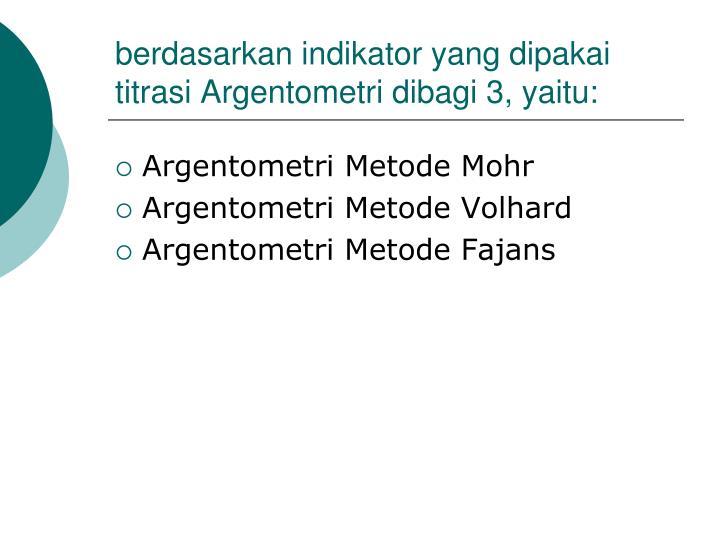 berdasarkan indikator yang dipakai titrasi Argentometri dibagi 3, yaitu:
