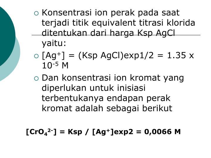 Konsentrasi ion perak pada saat terjadi titik equivalent titrasi klorida ditentukan dari harga Ksp AgCl yaitu: