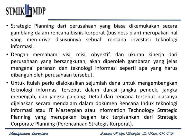 Strategic Planning dari perusahaan yang biasa dikemukakan secara gamblang dalam rencana bisnis korporat (business plan) merupakan hal yang men-drive disusunnya sebuah rencana investasi teknologi informasi.