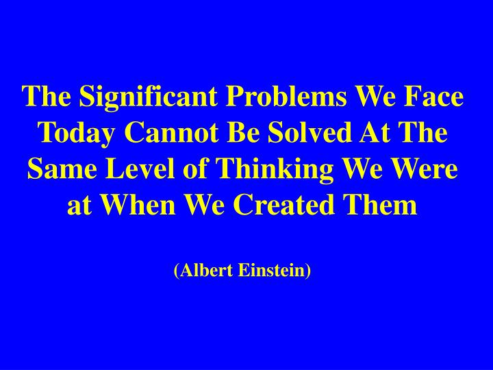 The Significant Problems We Face Today Cannot Be Solved At The Same Level of Thinking We Were at Whe...