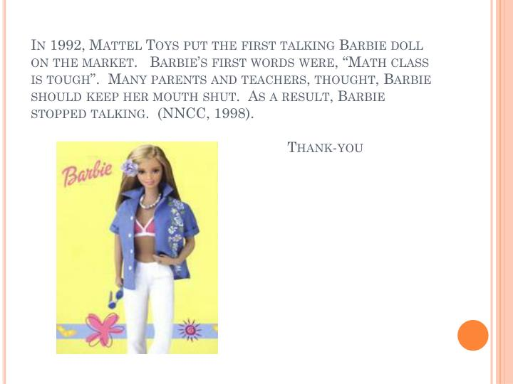 "In 1992, Mattel Toys put the first talking Barbie doll on the market.   Barbie's first words were, ""Math class is tough"".  Many parents and teachers, thought, Barbie should keep her mouth shut.  As a result, Barbie stopped talking.  (NNCC, 1998)."