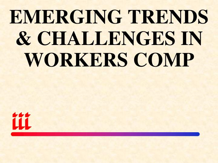 EMERGING TRENDS & CHALLENGES IN WORKERS COMP
