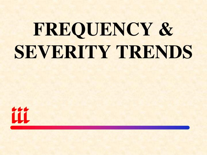 FREQUENCY & SEVERITY TRENDS