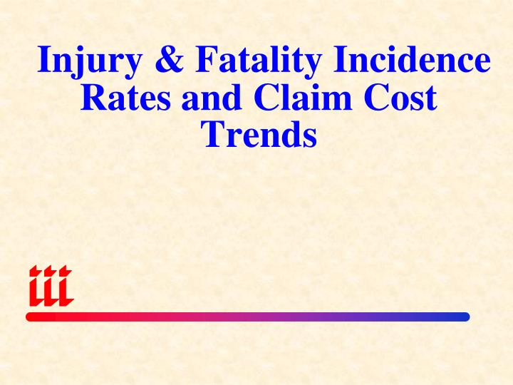 Injury & Fatality Incidence Rates and Claim Cost Trends